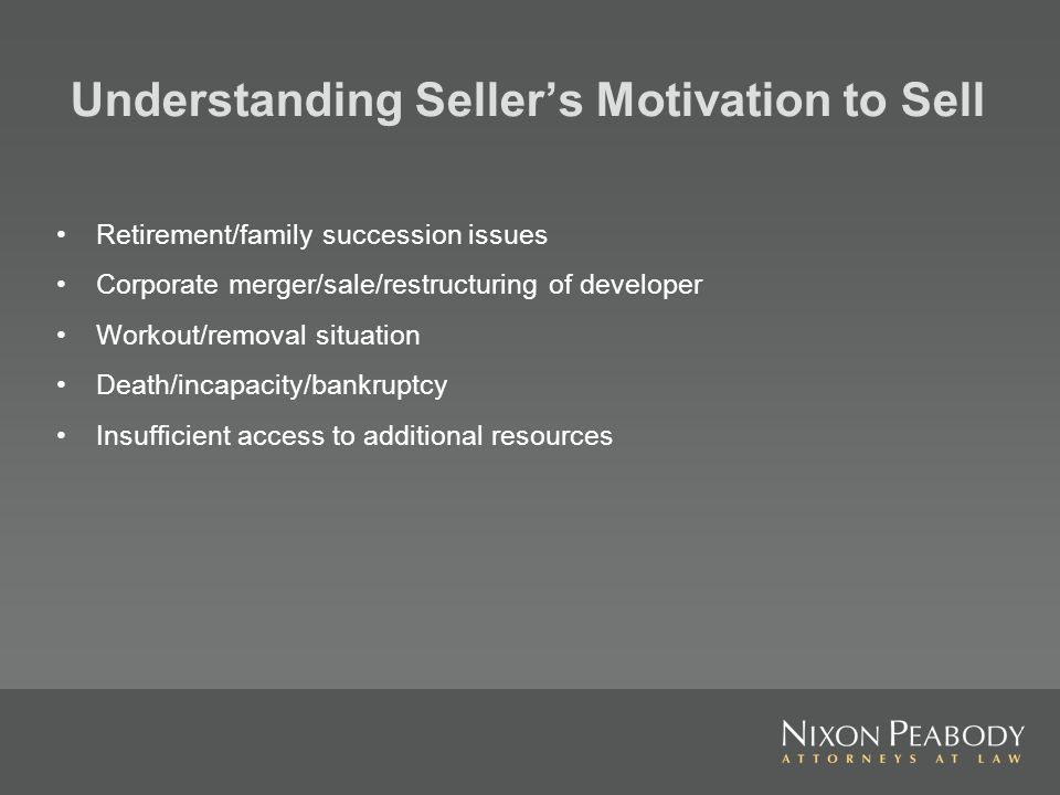 Understanding Sellers Motivation to Sell Retirement/family succession issues Corporate merger/sale/restructuring of developer Workout/removal situation Death/incapacity/bankruptcy Insufficient access to additional resources