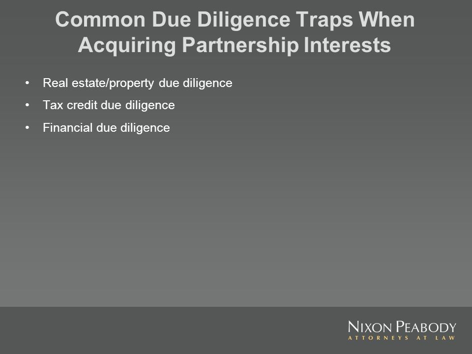 Common Due Diligence Traps When Acquiring Partnership Interests Real estate/property due diligence Tax credit due diligence Financial due diligence
