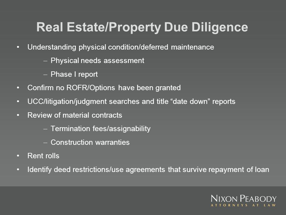 Real Estate/Property Due Diligence Understanding physical condition/deferred maintenance – Physical needs assessment – Phase I report Confirm no ROFR/Options have been granted UCC/litigation/judgment searches and title date down reports Review of material contracts – Termination fees/assignability – Construction warranties Rent rolls Identify deed restrictions/use agreements that survive repayment of loan