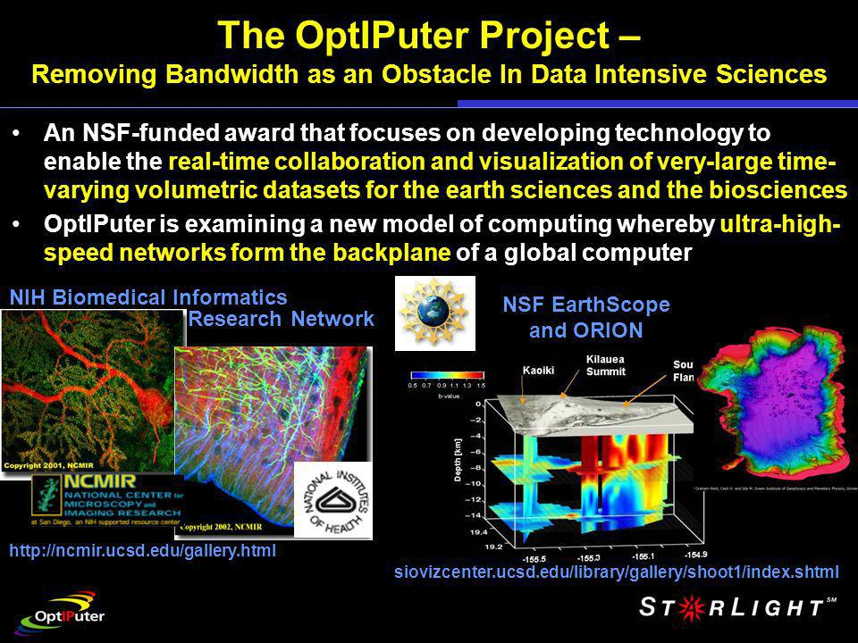 The OptIPuter Project – Removing Bandwidth as an Obstacle In Data Intensive Sciences An NSF-funded award that focuses on developing technology to enable the real-time collaboration and visualization of very-large time- varying volumetric datasets for the earth sciences and the biosciences OptIPuter is examining a new model of computing whereby ultra-high- speed networks form the backplane of a global computer NIH Biomedical Informatics NSF EarthScope and ORION http://ncmir.ucsd.edu/gallery.html siovizcenter.ucsd.edu/library/gallery/shoot1/index.shtml Research Network