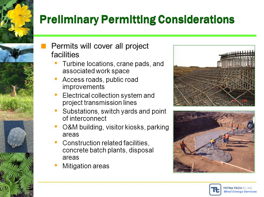 Wind Energy Services Preliminary Permitting Considerations Permits will cover all project facilities Turbine locations, crane pads, and associated work space Access roads, public road improvements Electrical collection system and project transmission lines Substations, switch yards and point of interconnect O&M building, visitor kiosks, parking areas Construction related facilities, concrete batch plants, disposal areas Mitigation areas