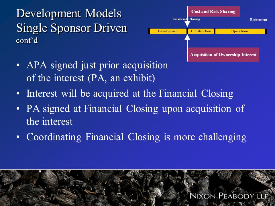 Development Models Single Sponsor Driven contd APA signed just prior acquisition of the interest (PA, an exhibit) Interest will be acquired at the Fin