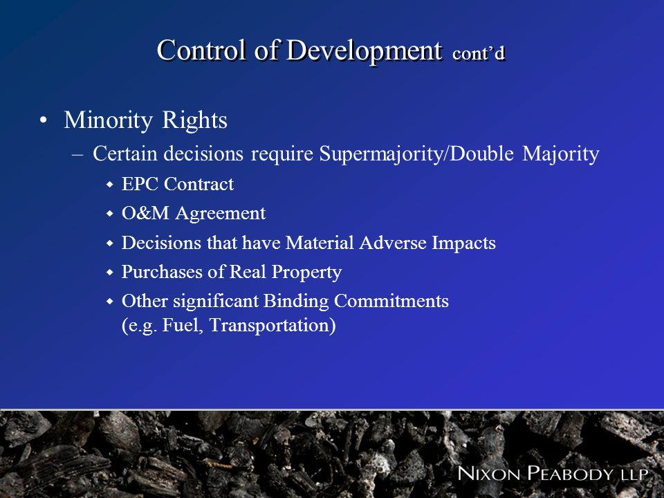 Control of Development contd Minority Rights –Certain decisions require Supermajority/Double Majority w EPC Contract w O&M Agreement w Decisions that