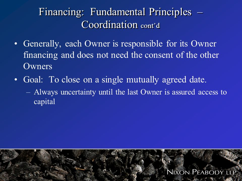 Financing: Fundamental Principles – Coordination contd Generally, each Owner is responsible for its Owner financing and does not need the consent of t