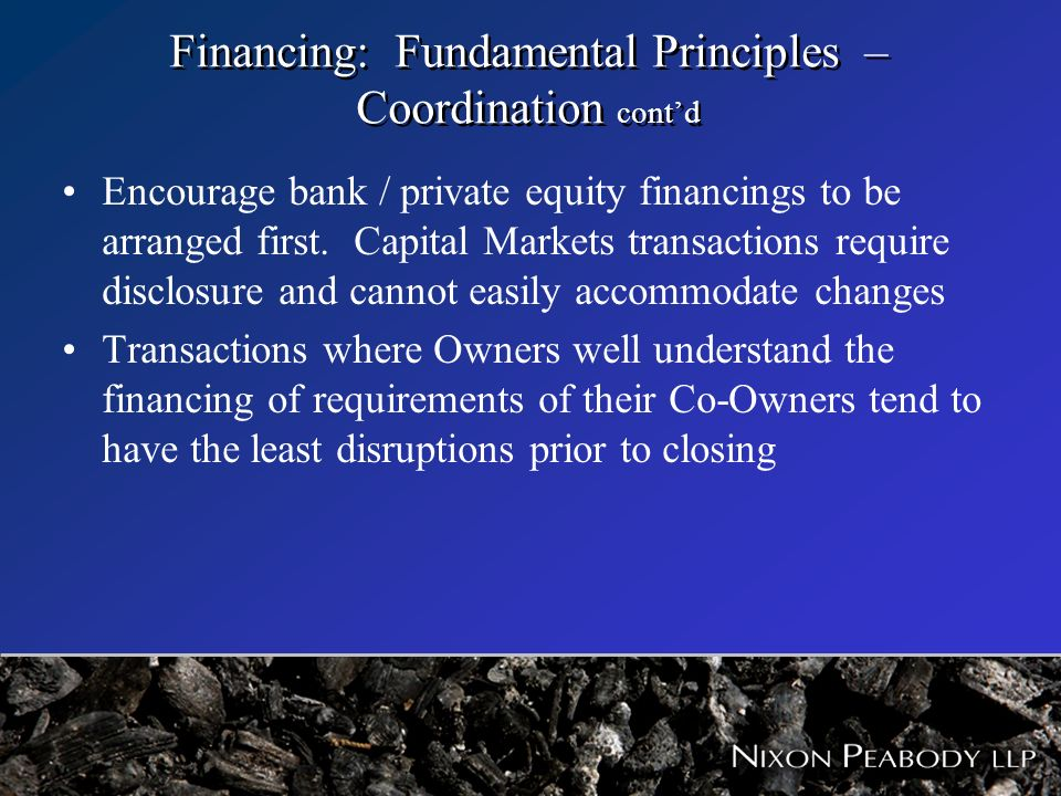 Financing: Fundamental Principles – Coordination contd Encourage bank / private equity financings to be arranged first. Capital Markets transactions r