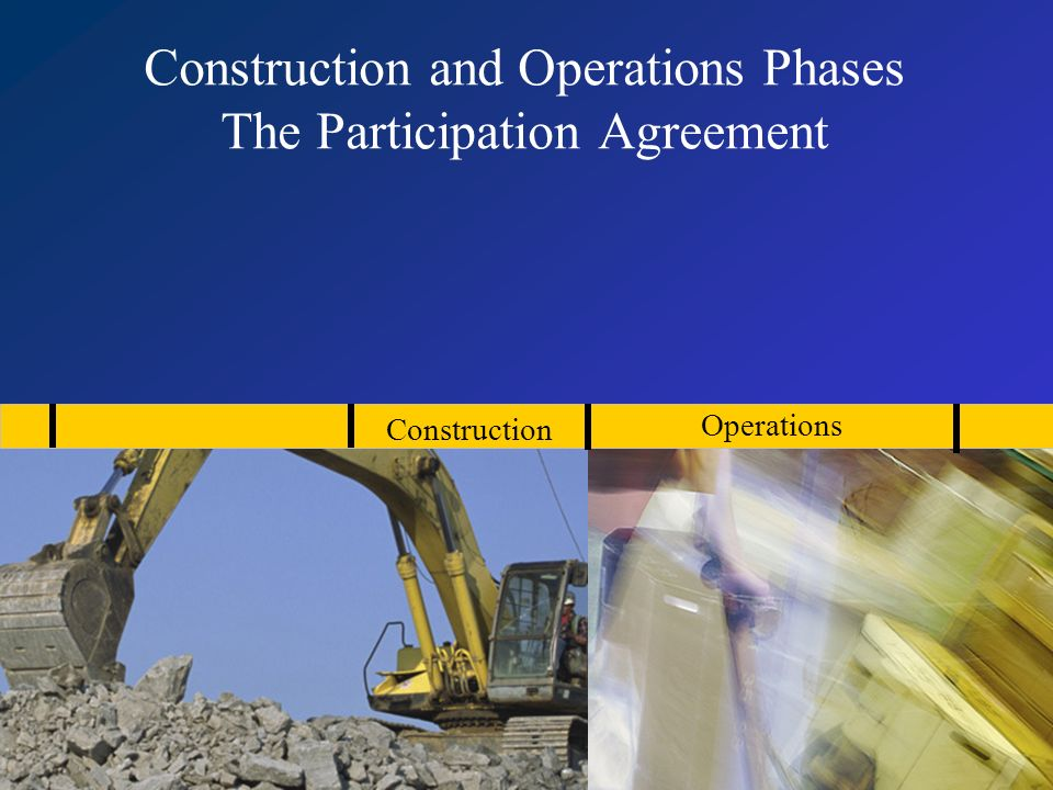 Construction and Operations Phases The Participation Agreement Construction Operations