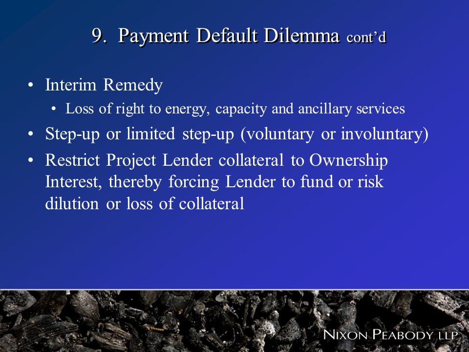 9. Payment Default Dilemma contd Interim Remedy Loss of right to energy, capacity and ancillary services Step-up or limited step-up (voluntary or invo