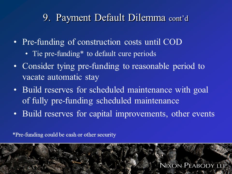 9. Payment Default Dilemma contd Pre-funding of construction costs until COD Tie pre-funding* to default cure periods Consider tying pre-funding to re