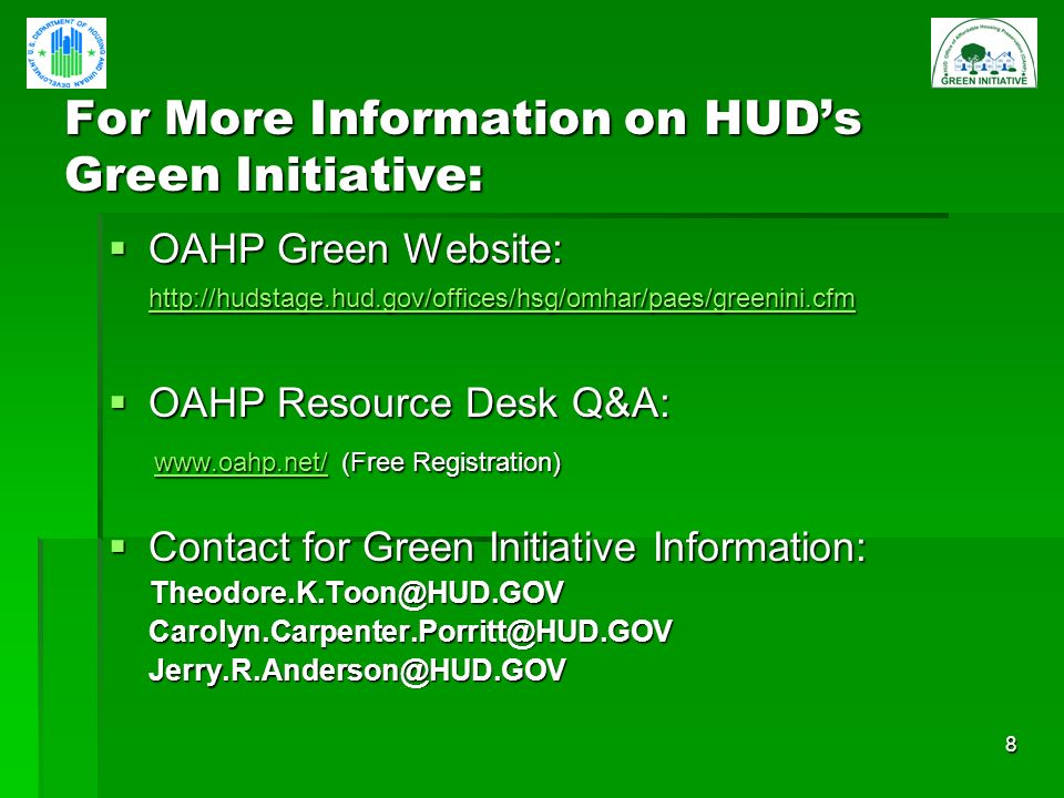 8 For More Information on HUDs Green Initiative: OAHP Green Website: http://hudstage.hud.gov/offices/hsg/omhar/paes/greenini.cfm OAHP Green Website: http://hudstage.hud.gov/offices/hsg/omhar/paes/greenini.cfm http://hudstage.hud.gov/offices/hsg/omhar/paes/greenini.cfm OAHP Resource Desk Q&A: OAHP Resource Desk Q&A: www.oahp.net/ (Free Registration) www.oahp.net/ (Free Registration) www.oahp.net/ Contact for Green Initiative Information: Contact for Green Initiative Information: Theodore.K.Toon@HUD.GOV Theodore.K.Toon@HUD.GOVCarolyn.Carpenter.Porritt@HUD.GOVJerry.R.Anderson@HUD.GOV