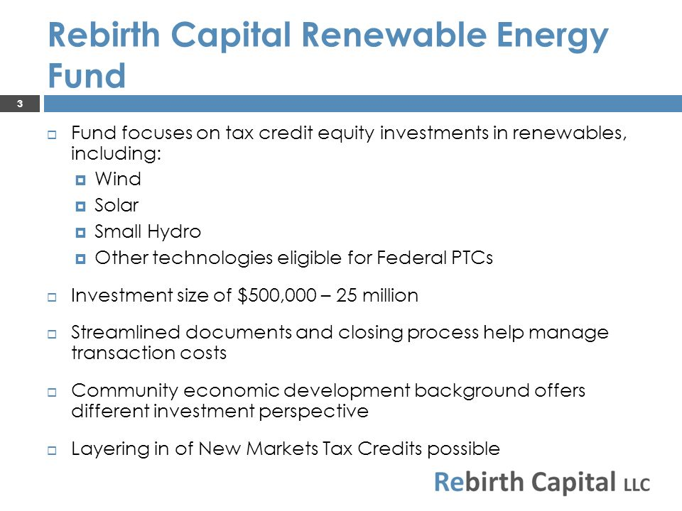 Fund focuses on tax credit equity investments in renewables, including: Wind Solar Small Hydro Other technologies eligible for Federal PTCs Investment size of $500,000 – 25 million Streamlined documents and closing process help manage transaction costs Community economic development background offers different investment perspective Layering in of New Markets Tax Credits possible 3 Rebirth Capital Renewable Energy Fund
