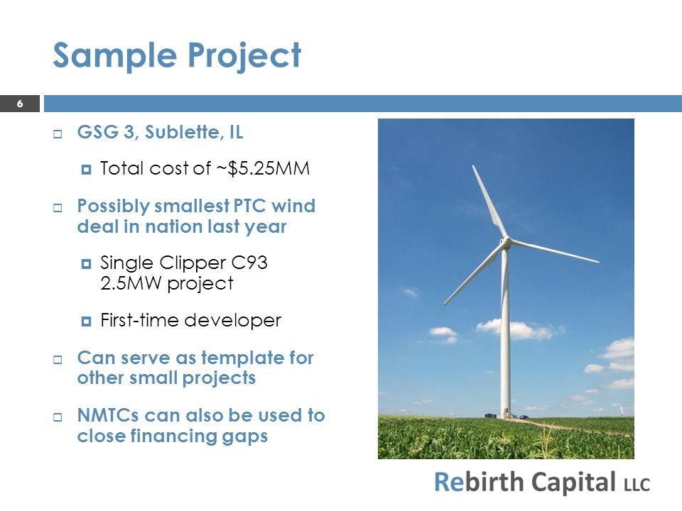 Sample Project GSG 3, Sublette, IL Total cost of ~$5.25MM Possibly smallest PTC wind deal in nation last year Single Clipper C93 2.5MW project First-time developer Can serve as template for other small projects NMTCs can also be used to close financing gaps 6