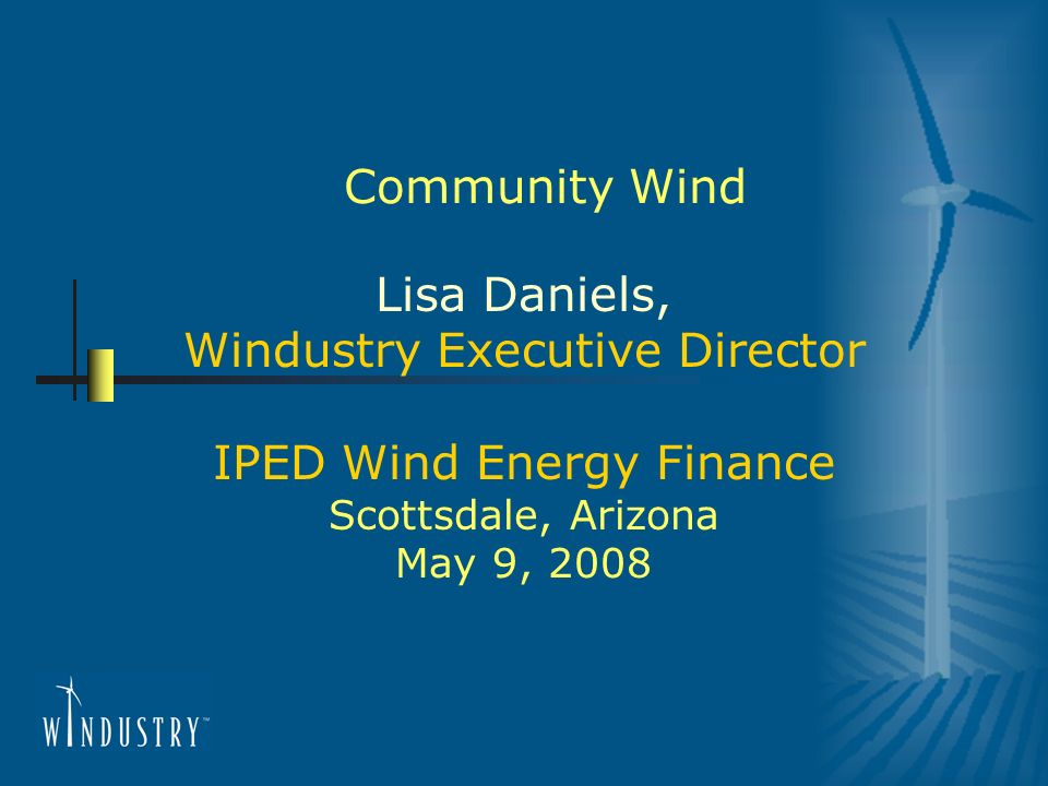 Community Wind Lisa Daniels, Windustry Executive Director IPED Wind Energy Finance Scottsdale, Arizona May 9, 2008
