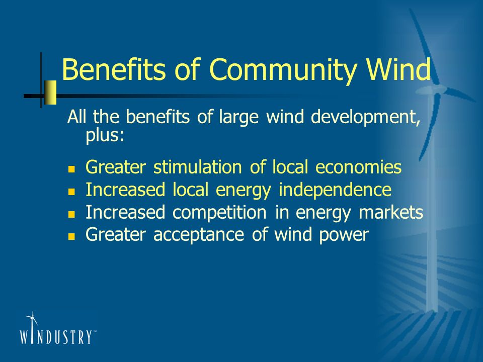 Benefits of Community Wind All the benefits of large wind development, plus: Greater stimulation of local economies Increased local energy independenc