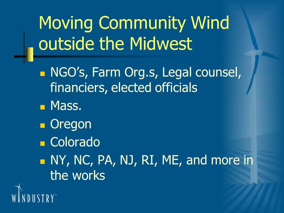Moving Community Wind outside the Midwest NGOs, Farm Org.s, Legal counsel, financiers, elected officials Mass. Oregon Colorado NY, NC, PA, NJ, RI, ME,