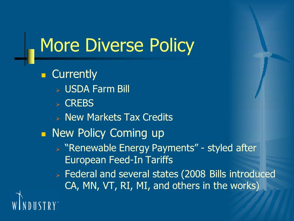 More Diverse Policy Currently USDA Farm Bill CREBS New Markets Tax Credits New Policy Coming up Renewable Energy Payments - styled after European Feed