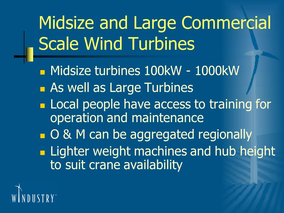 Midsize and Large Commercial Scale Wind Turbines Midsize turbines 100kW - 1000kW As well as Large Turbines Local people have access to training for operation and maintenance O & M can be aggregated regionally Lighter weight machines and hub height to suit crane availability