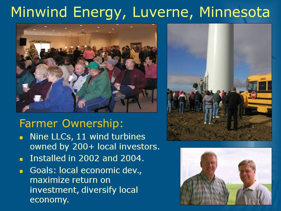 Minwind Energy, Luverne, Minnesota Farmer Ownership: Nine LLCs, 11 wind turbines owned by 200+ local investors.