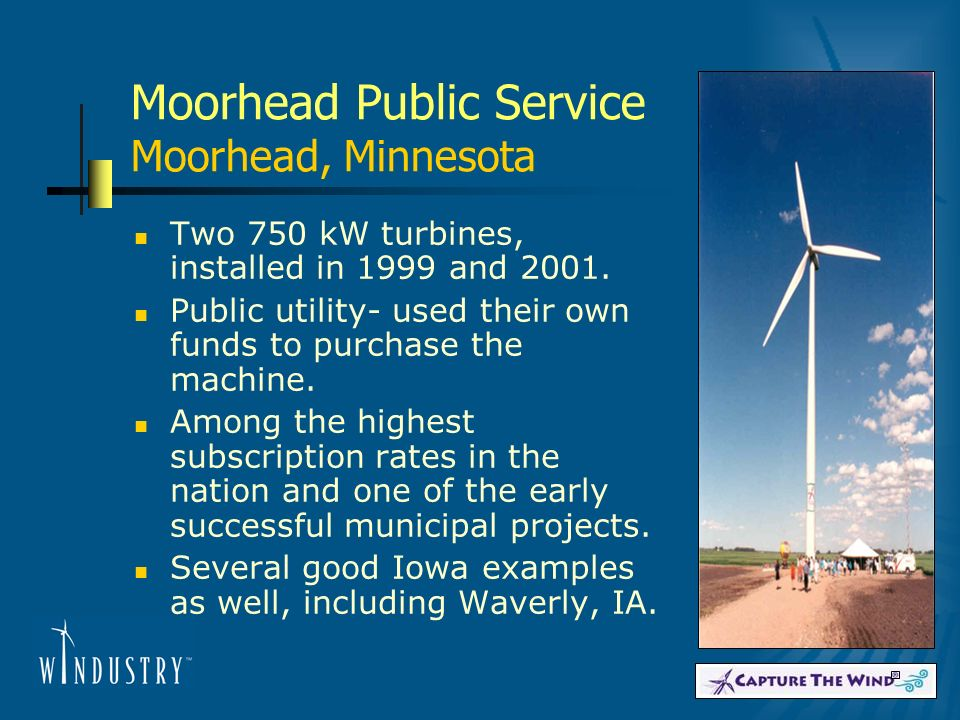 Moorhead Public Service Moorhead, Minnesota Two 750 kW turbines, installed in 1999 and 2001. Public utility- used their own funds to purchase the mach
