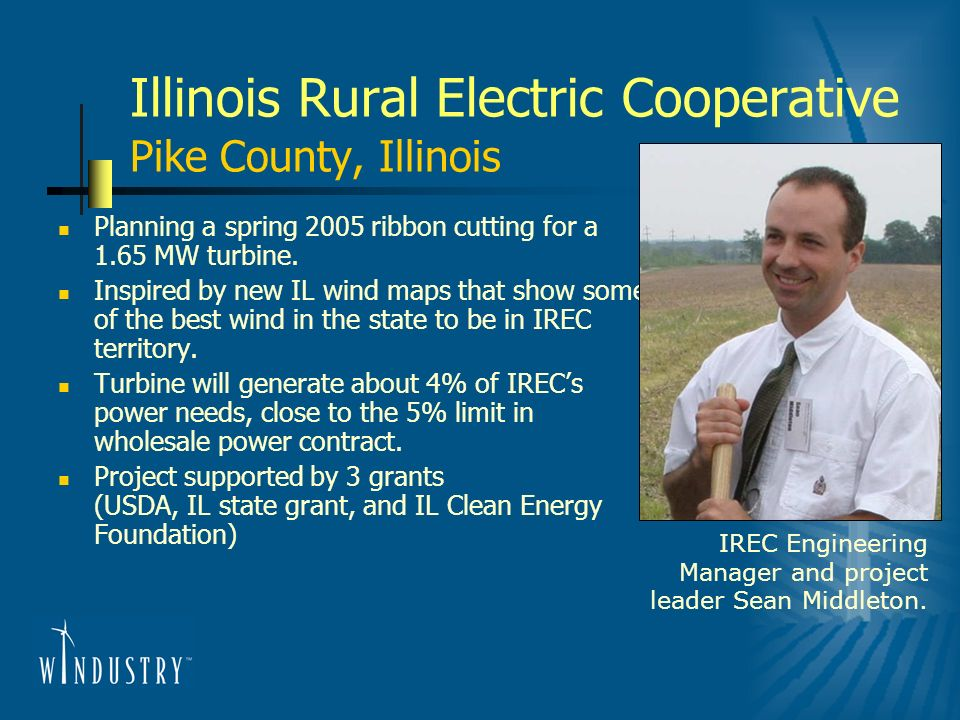 Illinois Rural Electric Cooperative Pike County, Illinois Planning a spring 2005 ribbon cutting for a 1.65 MW turbine. Inspired by new IL wind maps th