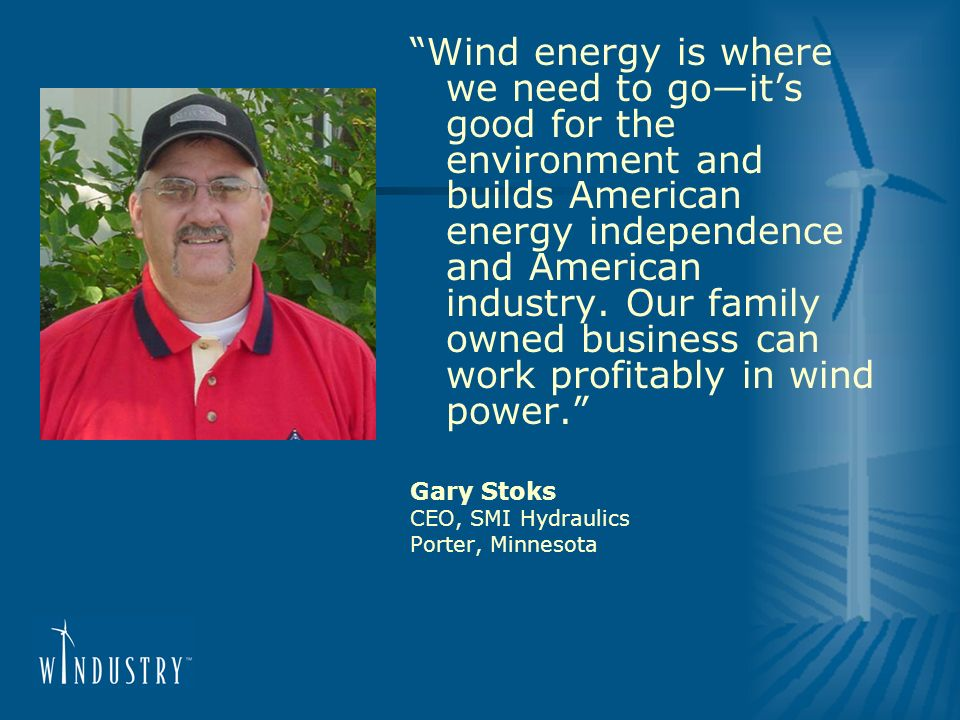 Wind energy is where we need to goits good for the environment and builds American energy independence and American industry. Our family owned busines