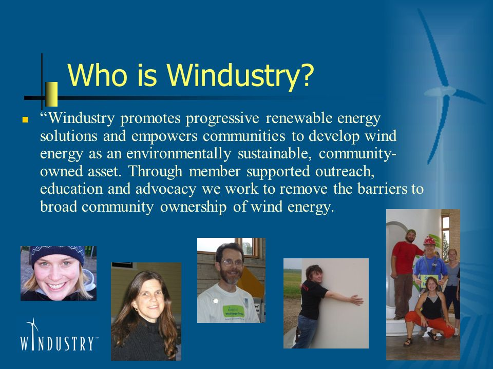 Who is Windustry? Windustry promotes progressive renewable energy solutions and empowers communities to develop wind energy as an environmentally sust