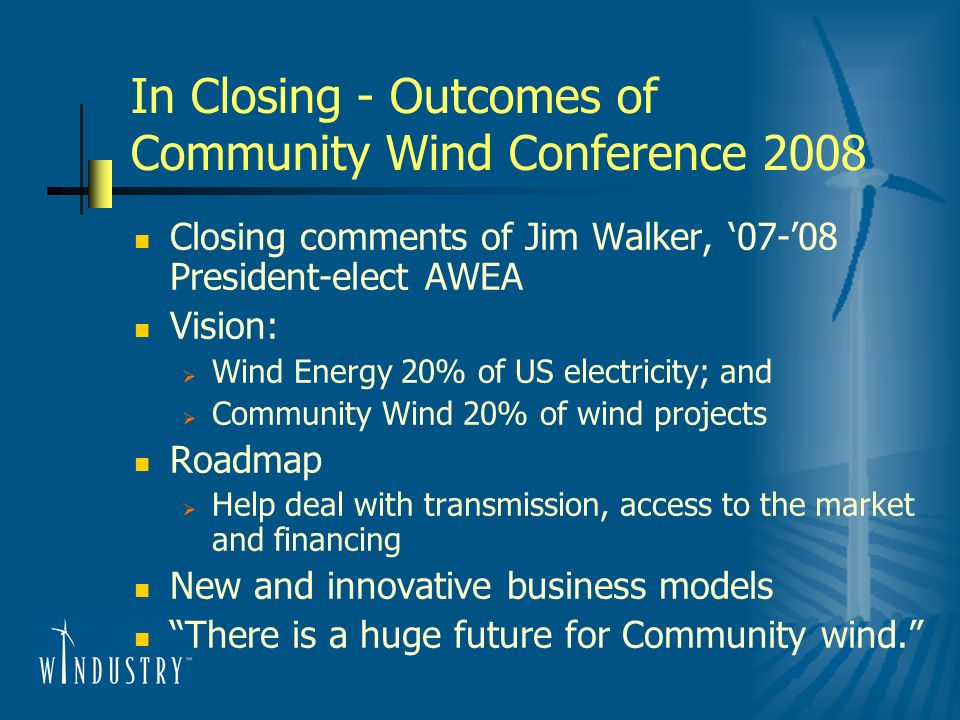 In Closing - Outcomes of Community Wind Conference 2008 Closing comments of Jim Walker, 07-08 President-elect AWEA Vision: Wind Energy 20% of US electricity; and Community Wind 20% of wind projects Roadmap Help deal with transmission, access to the market and financing New and innovative business models There is a huge future for Community wind.