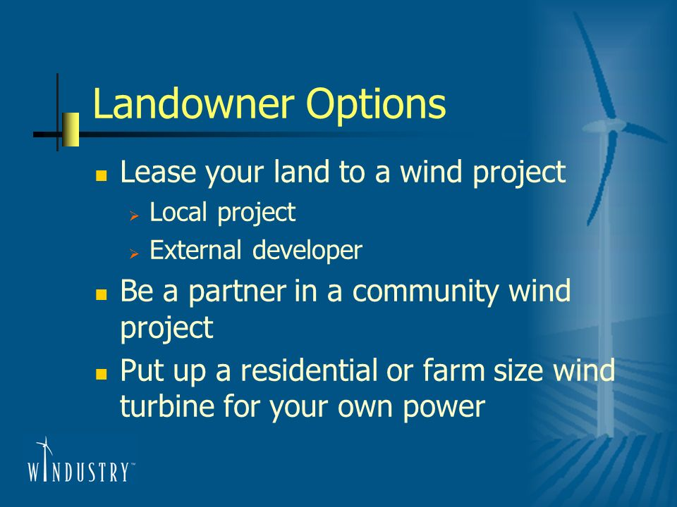 Landowner Options Lease your land to a wind project Local project External developer Be a partner in a community wind project Put up a residential or
