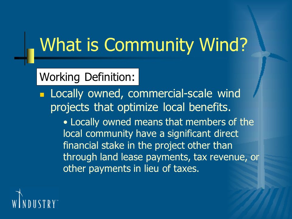 What is Community Wind? Working Definition: Locally owned, commercial-scale wind projects that optimize local benefits. Locally owned means that membe