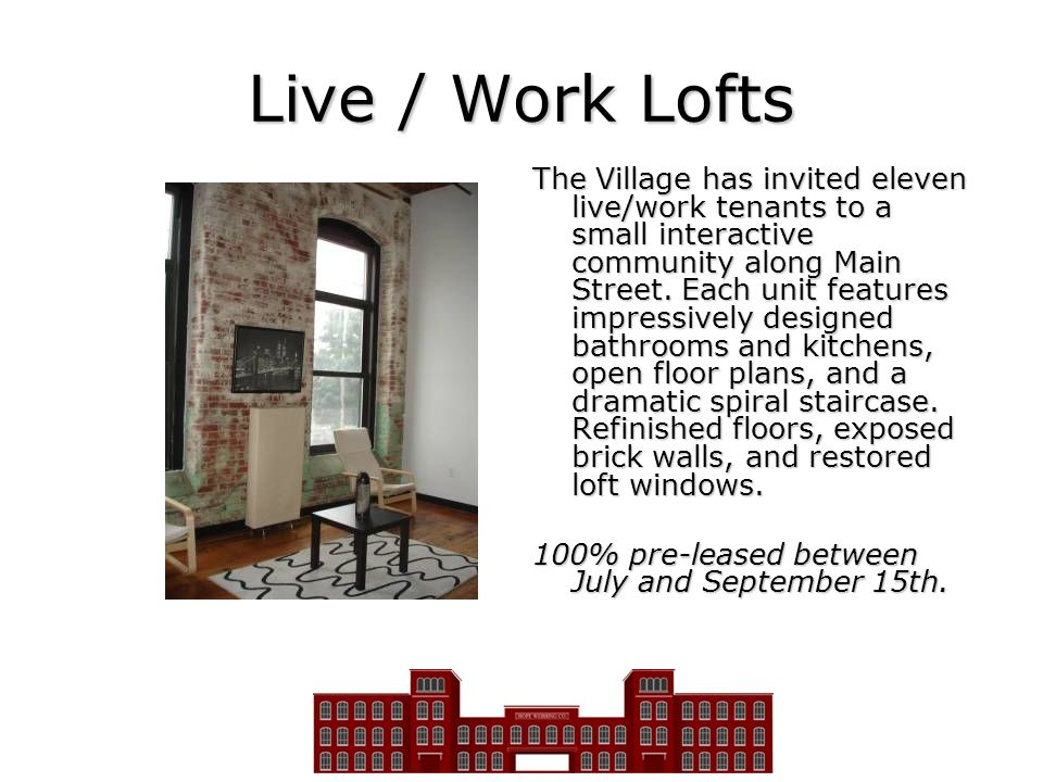 Live / Work Lofts The Village has invited eleven live/work tenants to a small interactive community along Main Street. Each unit features impressively