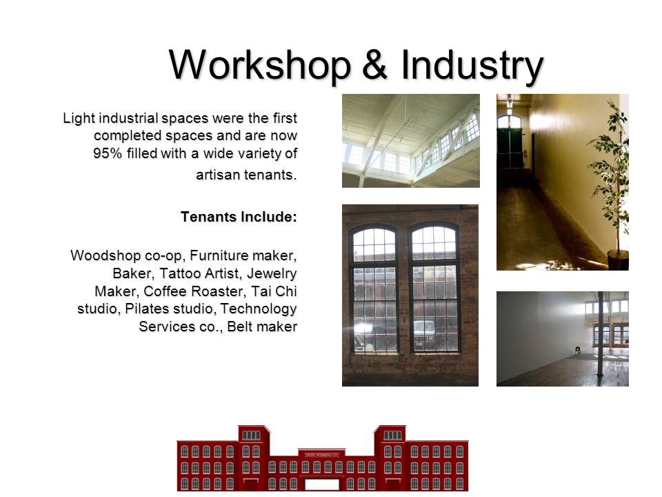 Workshop & Industry Light industrial spaces were the first completed spaces and are now 95% filled with a wide variety of artisan tenants. Tenants Inc