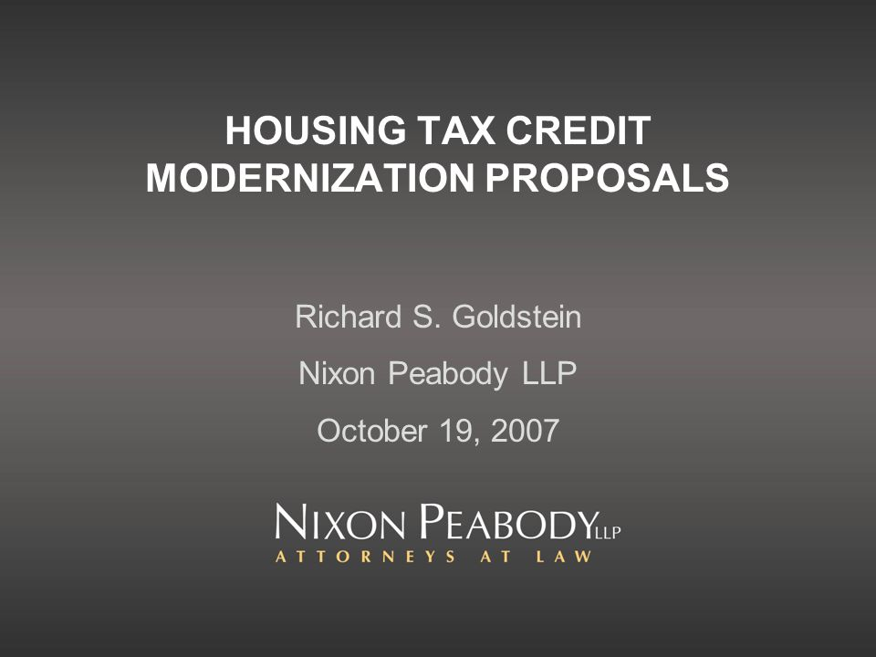 HOUSING TAX CREDIT MODERNIZATION PROPOSALS Richard S. Goldstein Nixon Peabody LLP October 19, 2007