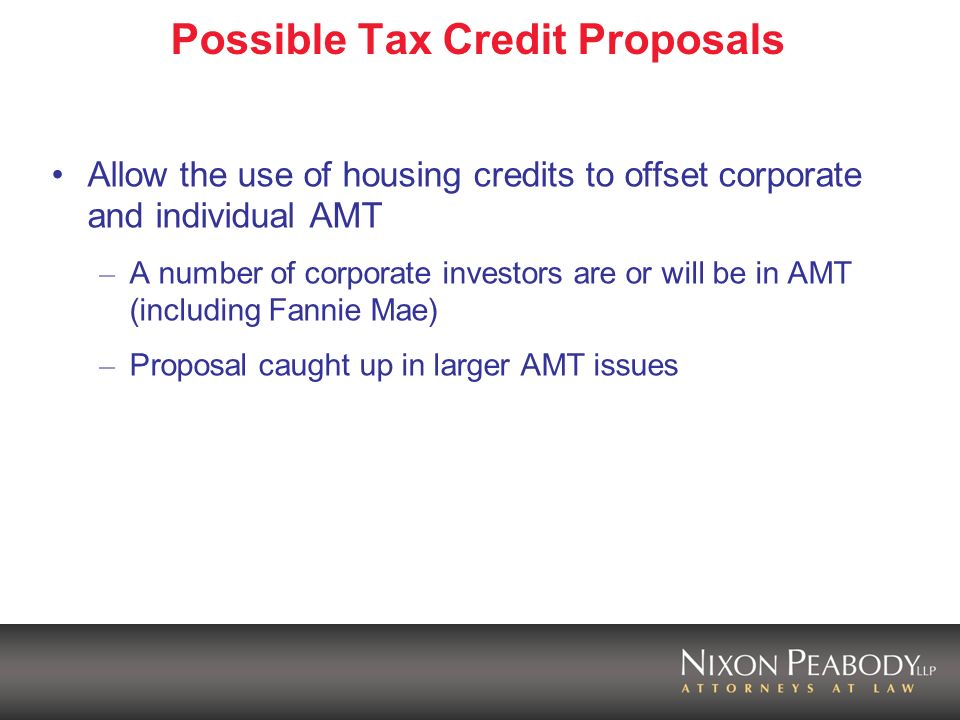 Possible Tax Credit Proposals Tax-exempt bond interest not a preference item for AMT Repeal recapture bonds Repeal ten percent carryover test Conform certain housing credit and bond rules – Next available unit rule – Student definition – Allow bonds to finance SROs
