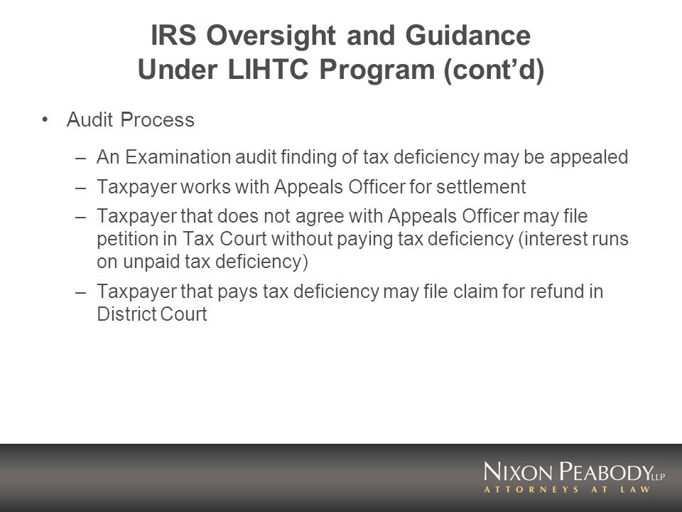 IRS Oversight and Guidance Under LIHTC Program (contd) Audit Process –An Examination audit finding of tax deficiency may be appealed –Taxpayer works w