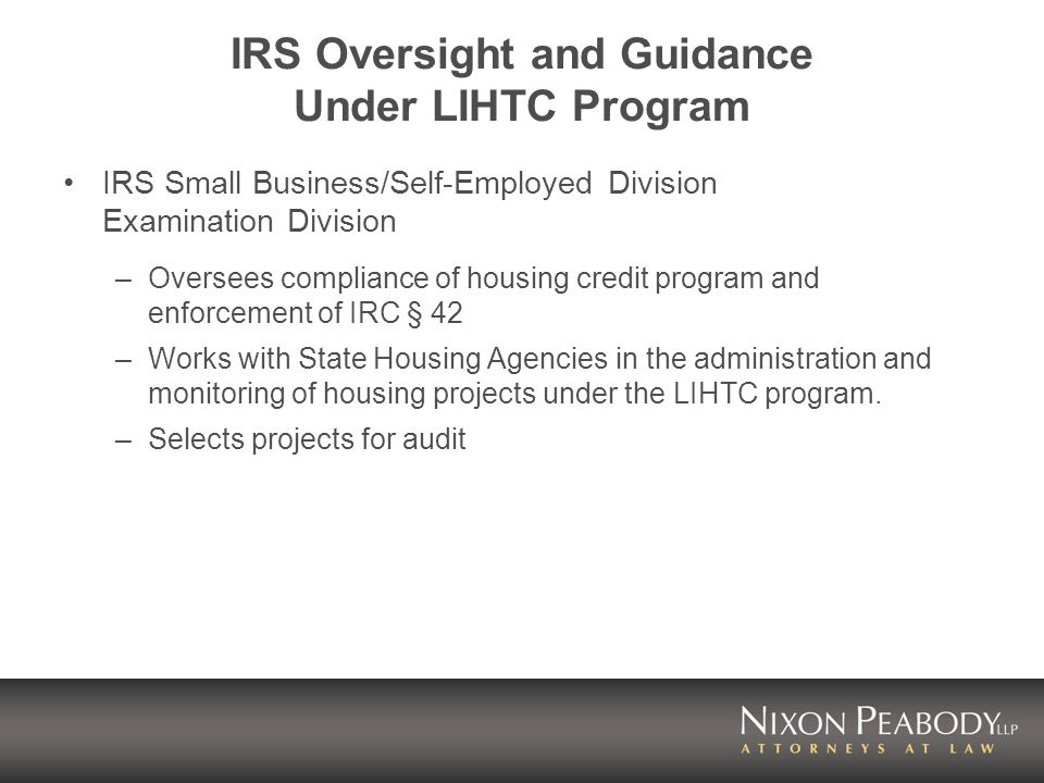 IRS Oversight and Guidance Under LIHTC Program IRS Small Business/Self-Employed Division Examination Division –Oversees compliance of housing credit p