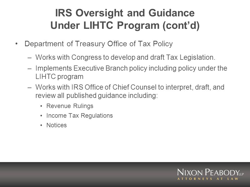 IRS Oversight and Guidance Under LIHTC Program (contd) Department of Treasury Office of Tax Policy –Works with Congress to develop and draft Tax Legislation.