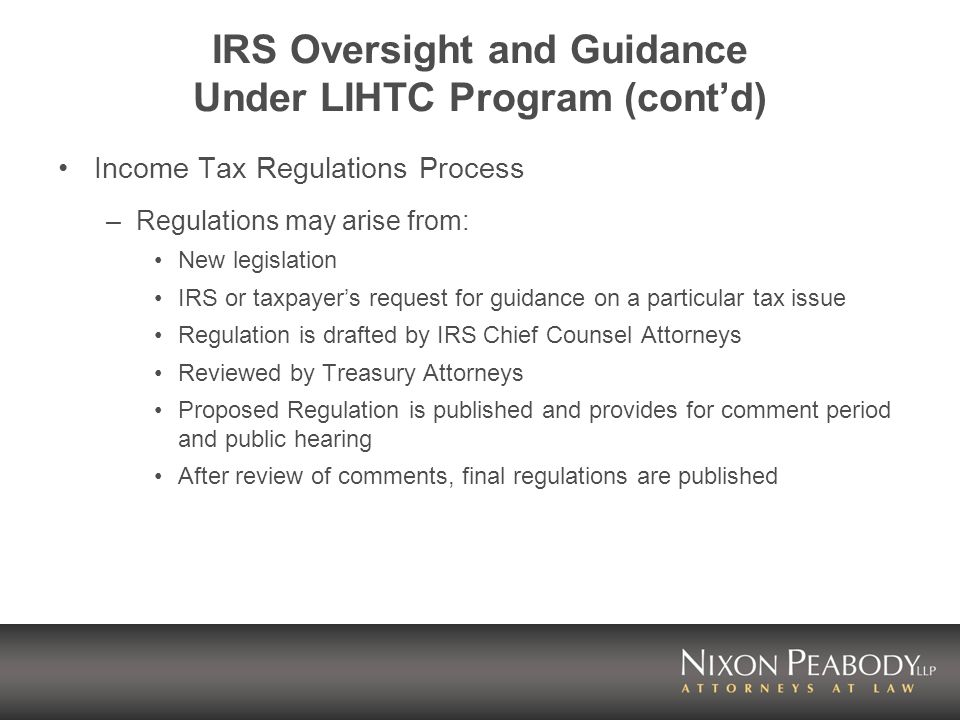IRS Oversight and Guidance Under LIHTC Program (contd) Income Tax Regulations Process –Regulations may arise from: New legislation IRS or taxpayers request for guidance on a particular tax issue Regulation is drafted by IRS Chief Counsel Attorneys Reviewed by Treasury Attorneys Proposed Regulation is published and provides for comment period and public hearing After review of comments, final regulations are published