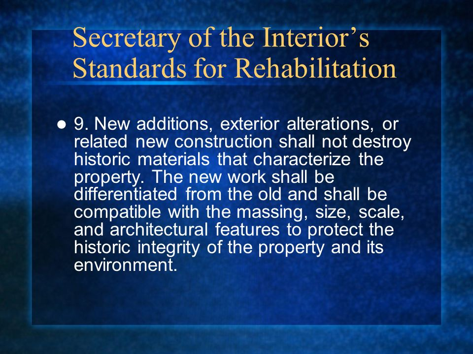 Secretary of the Interiors Standards for Rehabilitation 9. New additions, exterior alterations, or related new construction shall not destroy historic