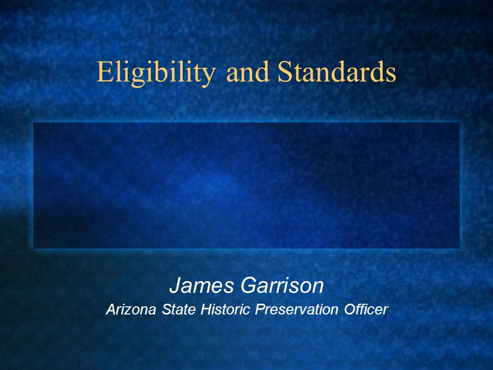 Eligibility and Standards James Garrison Arizona State Historic Preservation Officer