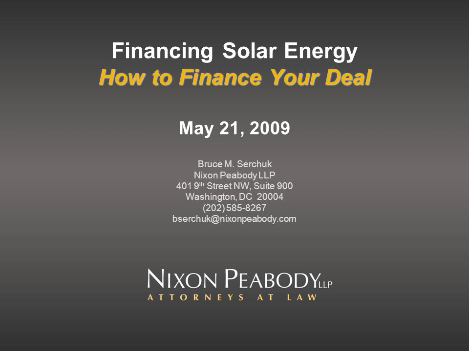 How to Finance Your Deal Financing Solar Energy How to Finance Your Deal May 21, 2009 Bruce M. Serchuk Nixon Peabody LLP 401 9 th Street NW, Suite 900