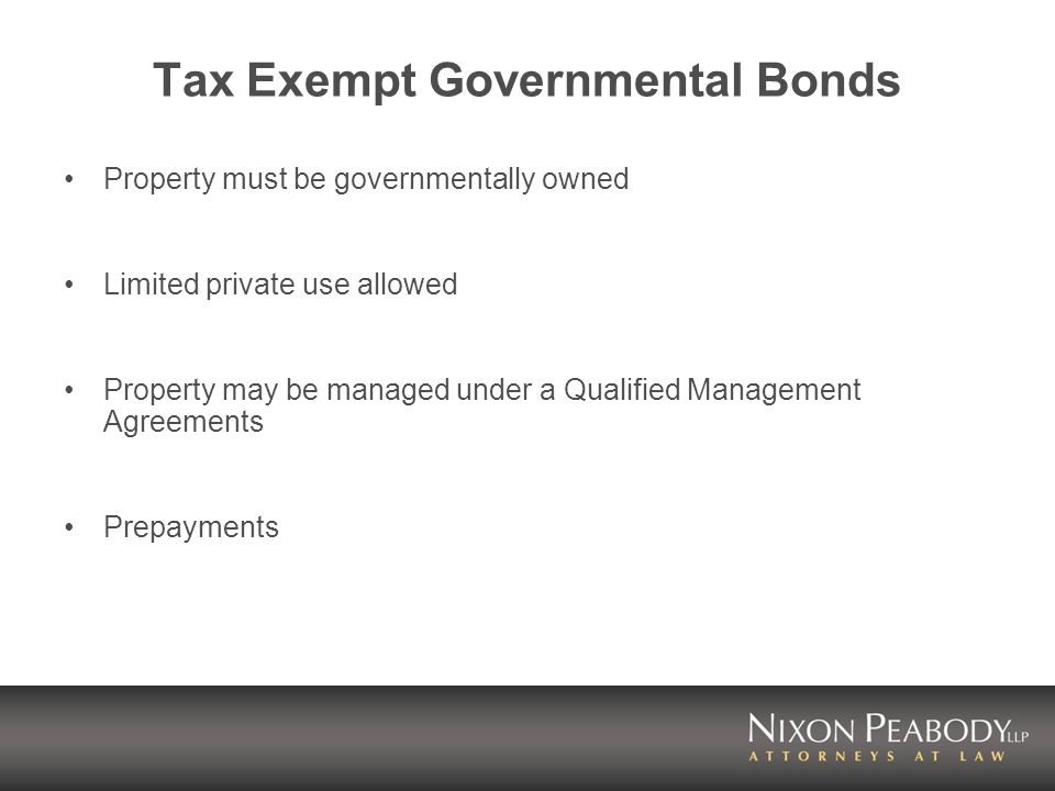Tax Exempt Governmental Bonds Property must be governmentally owned Limited private use allowed Property may be managed under a Qualified Management A