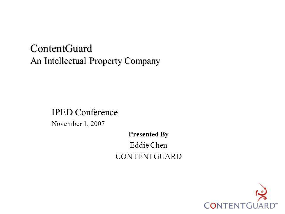 ContentGuard An Intellectual Property Company IPED Conference November 1, 2007 Presented By Eddie Chen CONTENTGUARD