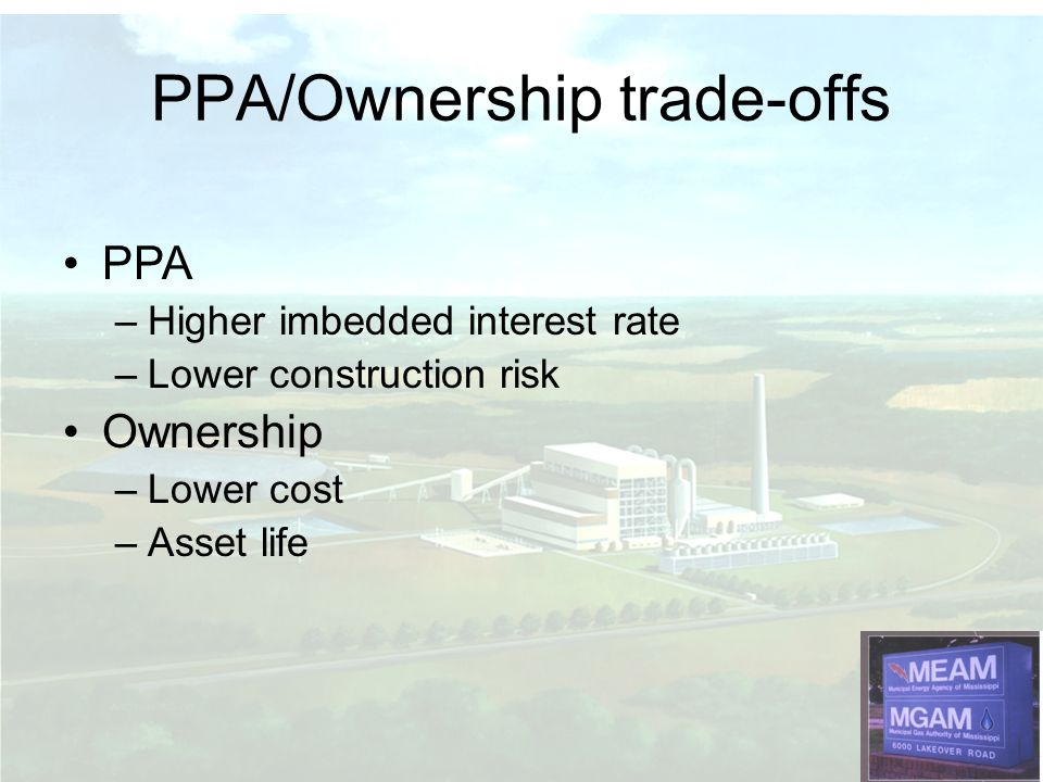 PPA –Higher imbedded interest rate –Lower construction risk Ownership –Lower cost –Asset life PPA/Ownership trade-offs