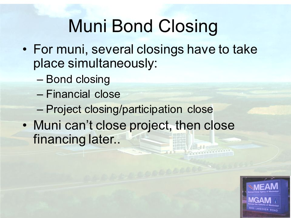 For muni, several closings have to take place simultaneously: –Bond closing –Financial close –Project closing/participation close Muni cant close project, then close financing later..