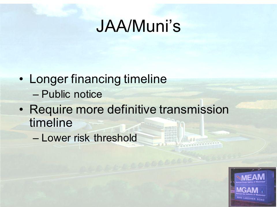 Longer financing timeline –Public notice Require more definitive transmission timeline –Lower risk threshold JAA/Munis