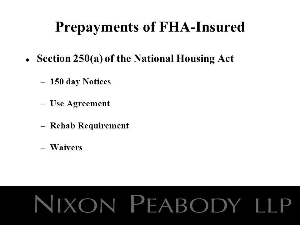 Prepayments of FHA-Insured Loans (contd) l Wellstone Amendment –150 – 270 day Notices –Exception for continuing affordability –Wellstone Use Agreement