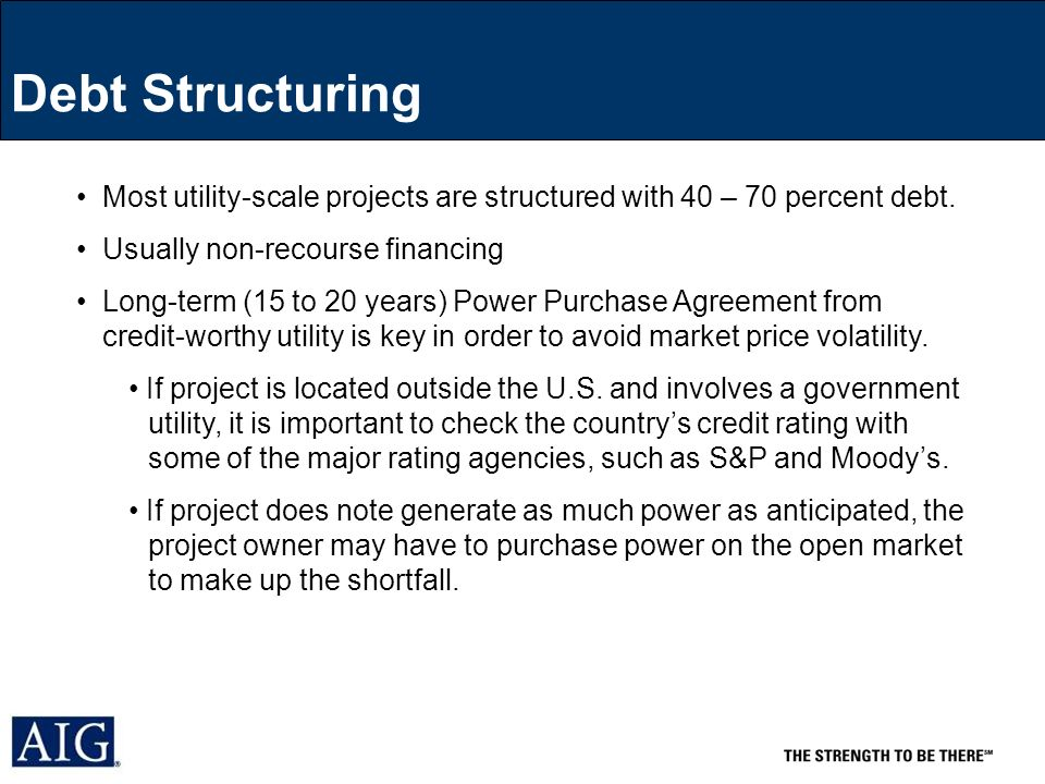 Debt Structuring Most utility-scale projects are structured with 40 – 70 percent debt.