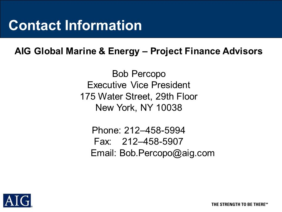 Contact Information AIG Global Marine & Energy – Project Finance Advisors Bob Percopo Executive Vice President 175 Water Street, 29th Floor New York, NY 10038 Phone: 212–458-5994 Fax: 212–458-5907 Email: Bob.Percopo@aig.com