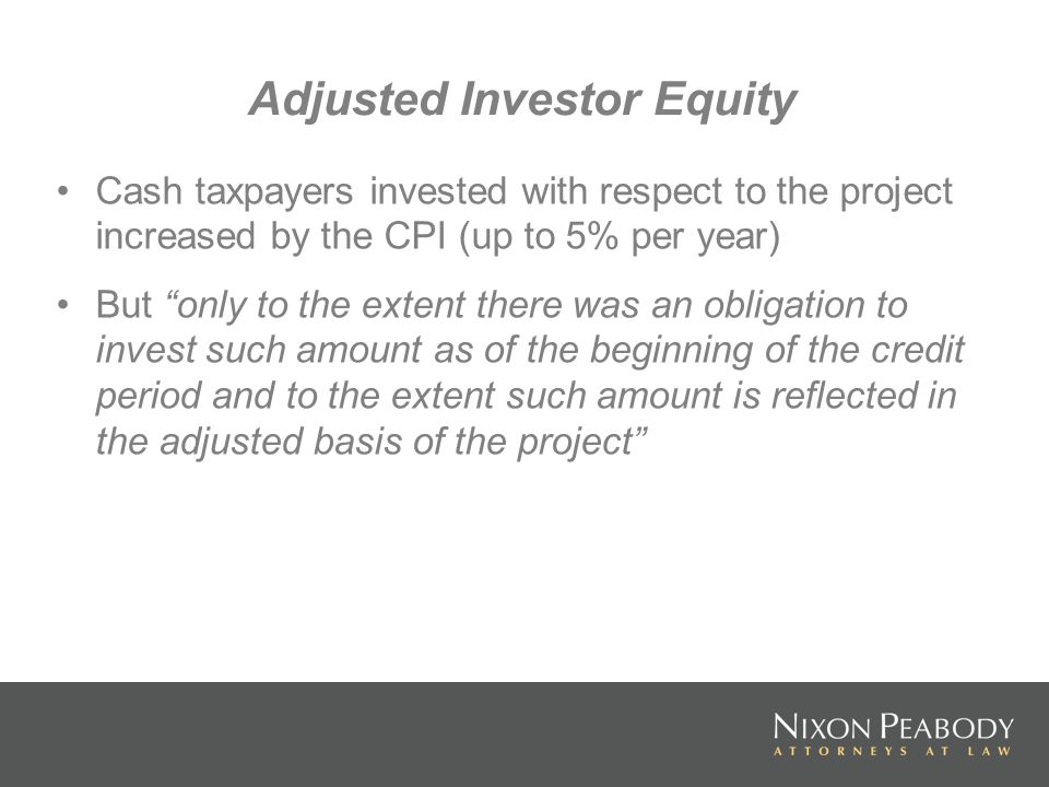 Adjusted Investor Equity Cash taxpayers invested with respect to the project increased by the CPI (up to 5% per year) But only to the extent there was an obligation to invest such amount as of the beginning of the credit period and to the extent such amount is reflected in the adjusted basis of the project