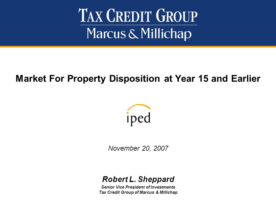 Market For Property Disposition at Year 15 and Earlier November 20, 2007 Robert L. Sheppard Senior Vice President of Investments Tax Credit Group of M