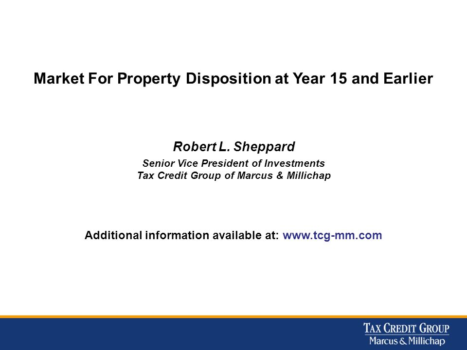 Market For Property Disposition at Year 15 and Earlier Robert L. Sheppard Senior Vice President of Investments Tax Credit Group of Marcus & Millichap